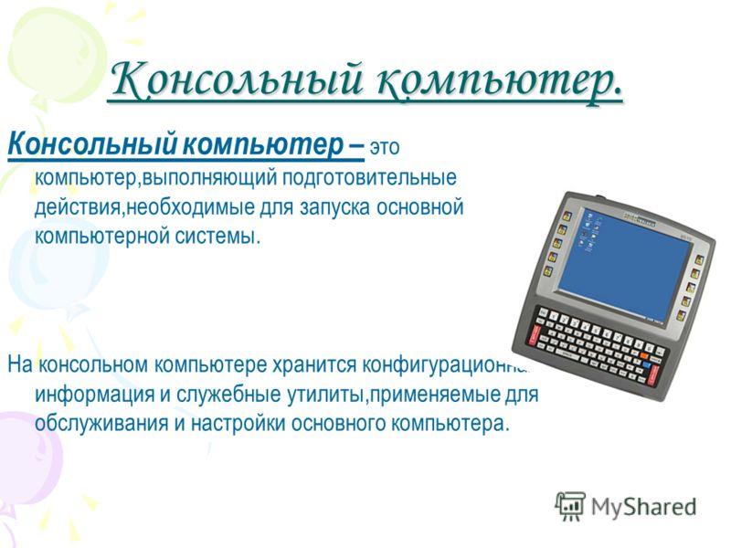 Консольный компьютер. Консольный компьютер – это компьютер,выполняющий подготовительные действия,необходимые для запуска основной компьютерной системы. На консольном компьютере хранится конфигурационная информация и служебные утилиты,применяемые для
