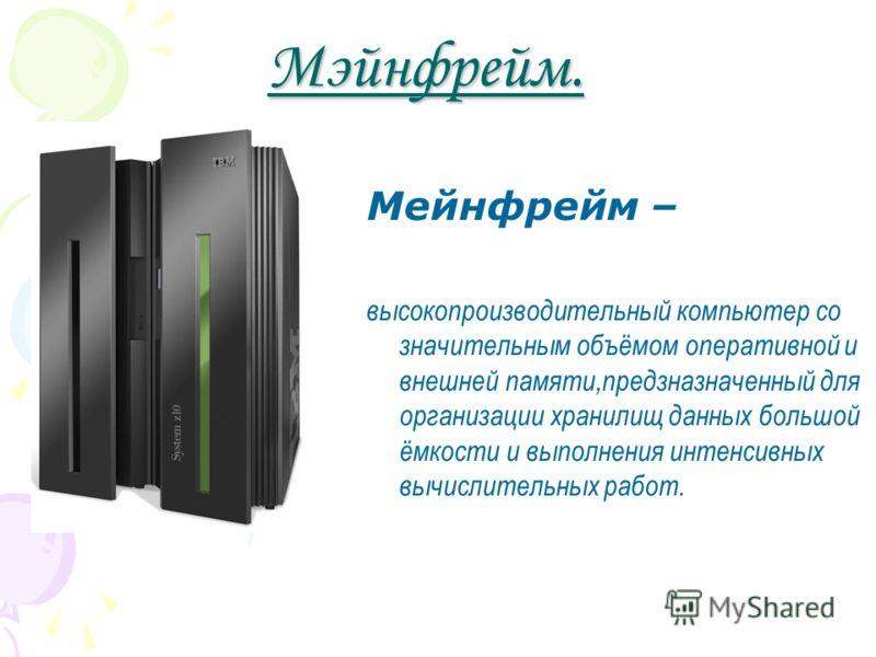 Мэйнфрейм. Мейнфрейм – высокопроизводительный компьютер со значительным объёмом оперативной и внешней памяти,предзназначенный для организации хранилищ данных большой ёмкости и выполнения интенсивных вычислительных работ.