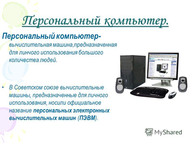 Персональный компьютер. Персональный компьютер- вычислительная машина,предназначенная для линчого использования большого количества людей. В Советском союзе вычислительные машины, предназначенные для личного использования, носили официальное название