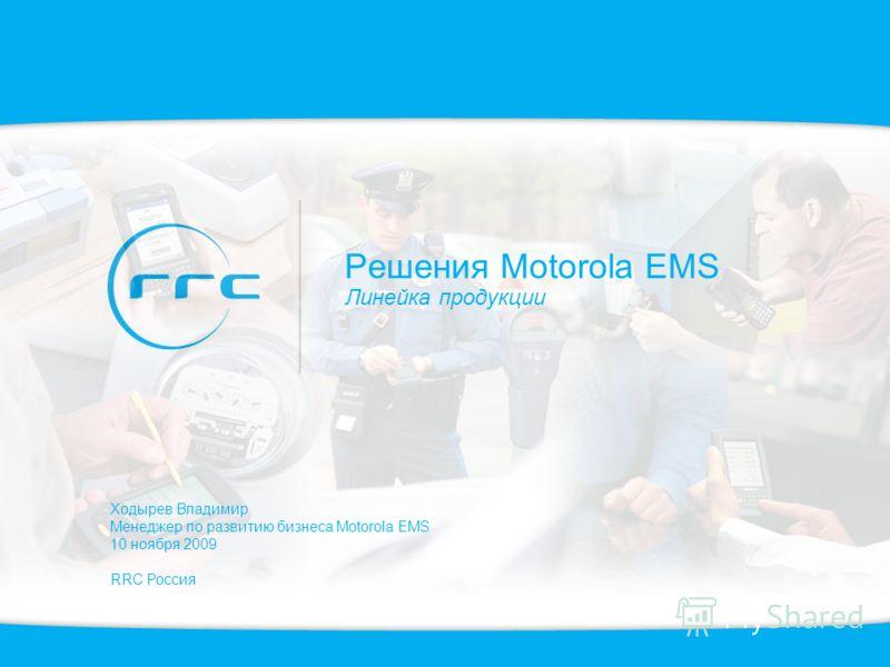 Решения Motorola EMS Линейка продукции Ходырев Владимир Менеджер по развитию бизнеса Motorola EMS 10 ноября 2009 RRC Россия