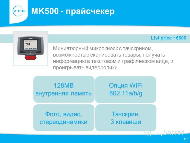 15 MK500 - прайсчекер Миниатюрный микрокиоск с тачскрином, возможностью сканировать товары, получать информацию в текстовом и графическом виде, и проигрывать видеоролики Фото, видео, стереодинамики Опция WiFi 802.11a/b/g 128MB внутренняя память Тачск