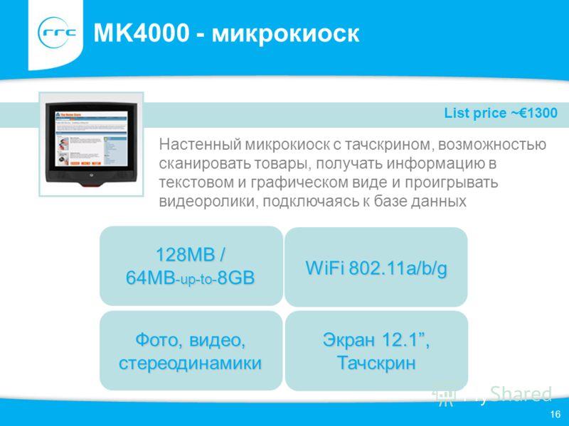 16 MK4000 - микрокиоск Настенный микрокиоск с тачскрином, возможностью сканировать товары, получать информацию в текстовом и графическом виде и проигрывать видеоролики, подключаясь к базе данных Фото, видео, стереодинамики WiFi 802.11a/b/g 128MB / 64