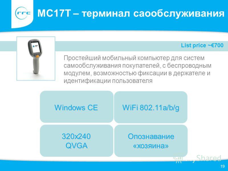 19 MC17T – терминал саообслуживания Простейший мобильный компьютер для систем самообслуживания покупателей, с беспроводным модулем, возможностью фиксации в держателе и идентификации пользователя 320x240 QVGA Windows CE Опознавание «хозяина» List pric