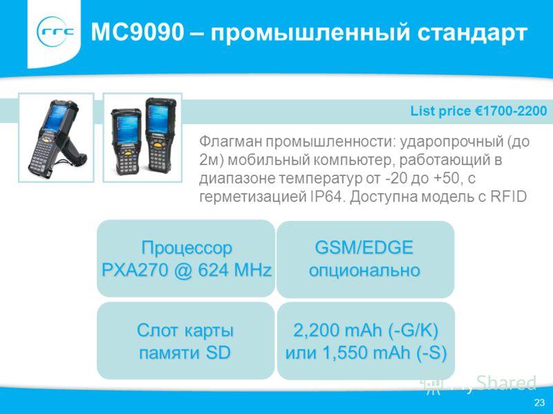 23 MC9090 – промышленный стандарт Флагман промышленности: ударопрочный (до 2м) мобильный компьютер, работающий в диапазоне температур от -20 до +50, с герметизацией IP64. Доступна модель с RFID List price 1700-2200 Слот карты памяти SD GSM/EDGE опцио