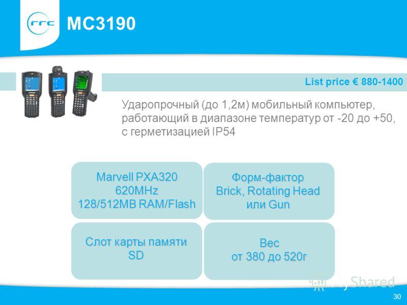30 MC3190 Ударопрочный (до 1,2м) мобильный компьютер, работающий в диапазоне температур от -20 до +50, с герметизацией IP54 List price 880-1400 Слот карты памяти SD Форм-фактор Brick, Rotating Head или Gun Marvell PXA320 620MHz 128/512MB RAM/Flash Ве