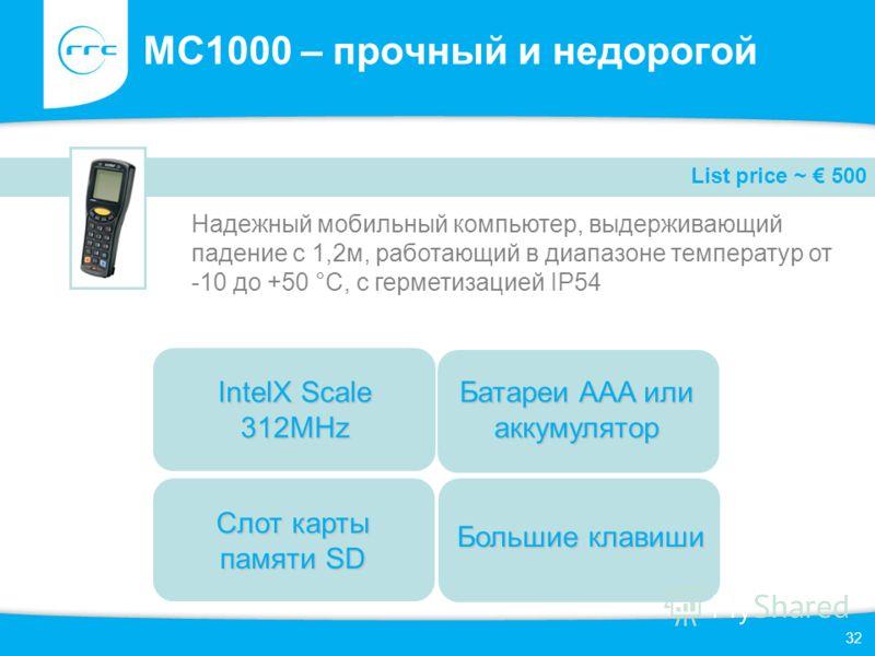 32 MC1000 – прочный и недорогой Надежный мобильный компьютер, выдерживающий падение с 1,2м, работающий в диапазоне температур от -10 до +50 °C, с герметизацией IP54 List price ~ 500 Слот карты памяти SD Батареи AAA или аккумулятор IntelX Scale 312MHz