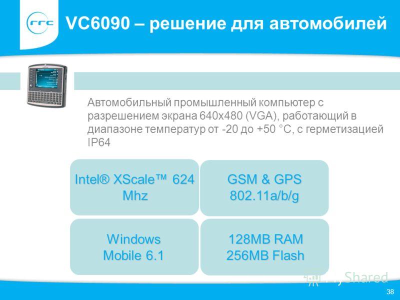 38 VC6090 – решение для автомобилей Автомобильный промышленный компьютер с разрешением экрана 640x480 (VGA), работающий в диапазоне температур от -20 до +50 °C, с герметизацией IP64 Windows Mobile 6.1 GSM & GPS 802.11a/b/g Intel® XScale 624 Mhz 128MB