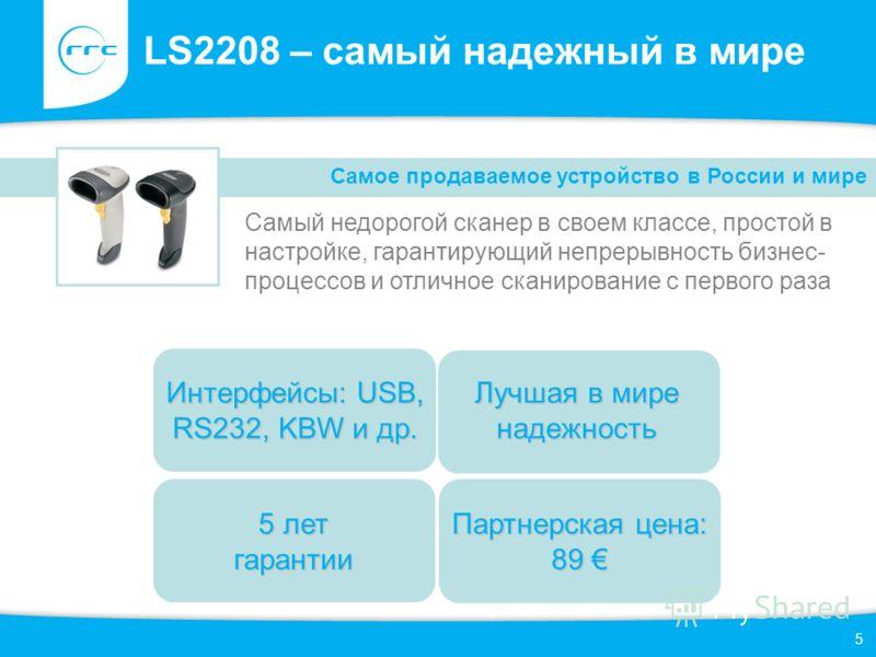 5 LS2208 – самый надежный в мире Самый недорогой сканер в своем классе, простой в настройке, гарантирующий непрерывность бизнес- процессов и отличное сканирование с первого раза Самое продаваемое устройство в России и мире 5 лет гарантии Лучшая в мир
