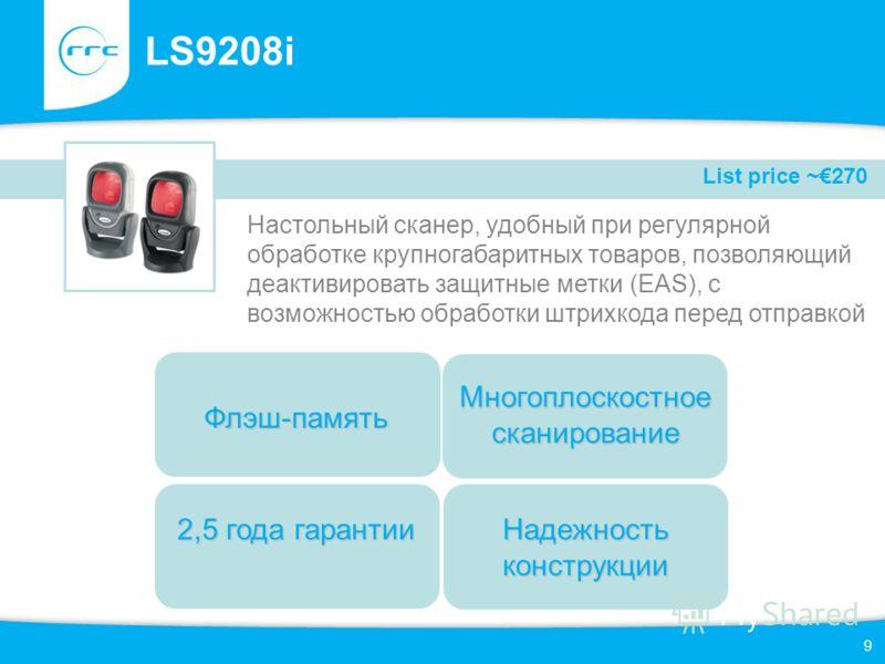 9 LS9208i Настольный сканер, удобный при регулярной обработке крупногабаритных товаров, позволяющий деактивировать защитные метки (EAS), с возможностью обработки штрихкода перед отправкой 2,5 года гарантии Многоплоскостное сканирование Флэш-память На