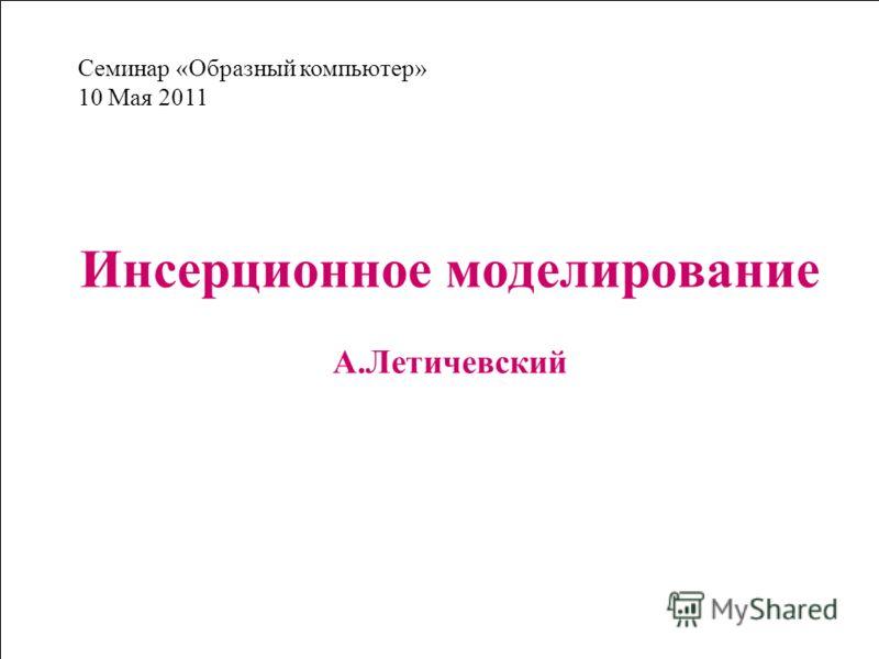 Инсерционное моделирование А.Летичевский Семинар «Образный компьютер» 10 Мая 2011