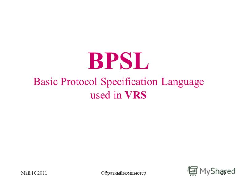 BPSL Basic Protocol Specification Language used in VRS Май 10 2011Образный компьютер20
