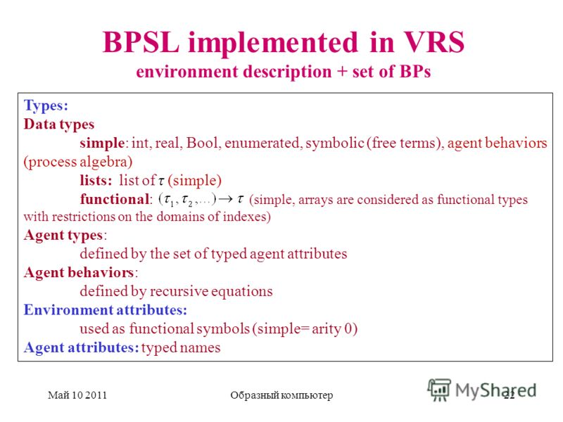 BPSL implemented in VRS environment description + set of BPs Май 10 2011Образный компьютер22 Types: Data types simple: int, real, Bool, enumerated, symbolic (free terms), agent behaviors (process algebra) lists: list of τ (simple) functional: (simple