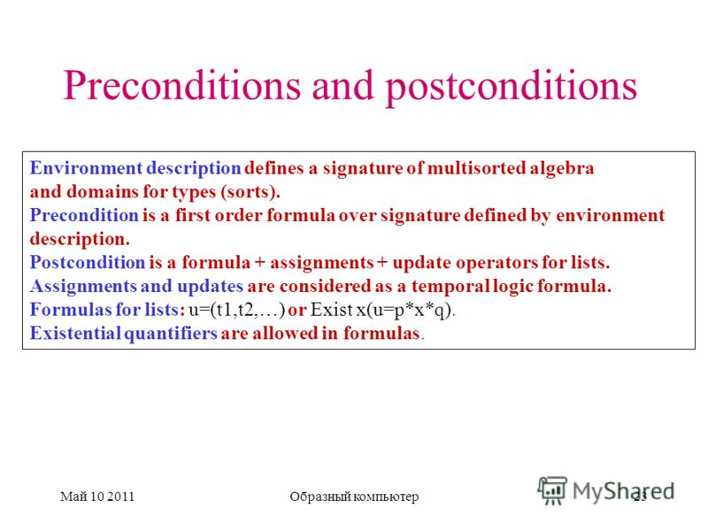 Preconditions and postconditions Май 10 2011Образный компьютер23 Environment description defines a signature of multisorted algebra and domains for types (sorts). Precondition is a first order formula over signature defined by environment description