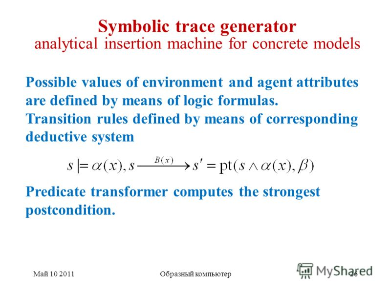 Май 10 201126Образный компьютер Symbolic trace generator analytical insertion machine for concrete models Possible values of environment and agent attributes are defined by means of logic formulas. Transition rules defined by means of corresponding d