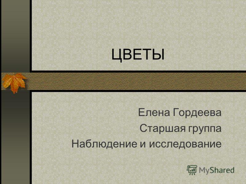 ЦВЕТЫ Елена Гордеева Старшая группа Наблюдение и исследование
