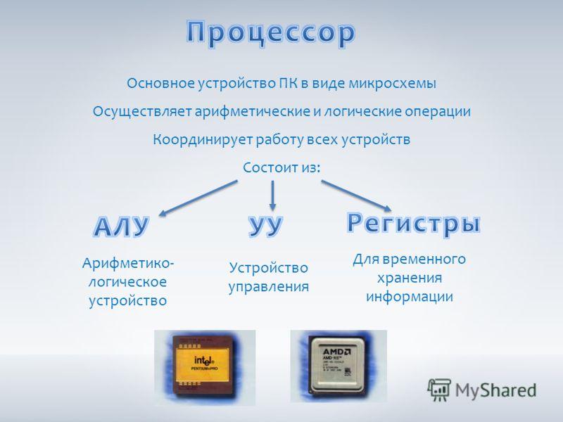 Основное устройство ПК в виде микросхемы Осуществляет арифметические и логические операции Координирует работу всех устройств Состоит из: Арифметико- логическое устройство Устройство управления Для временного хранения информации