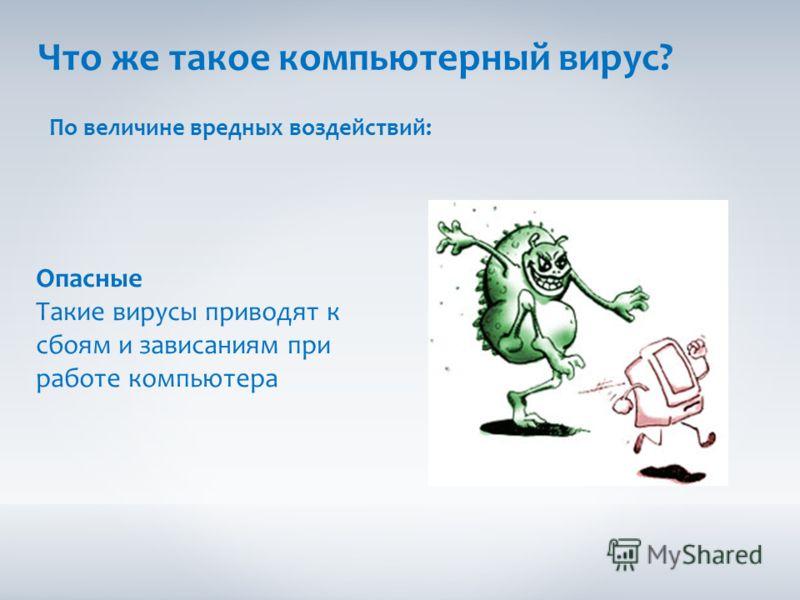 Что же такое компьютерный вирус? По величине вредных воздействий: Опасные Такие вирусы приводят к сбоям и зависаниям при работе компьютера
