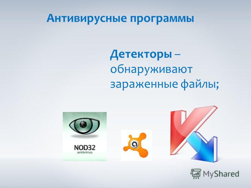 Антивирусные программы Детекторы – обнаруживают зараженные файлы;