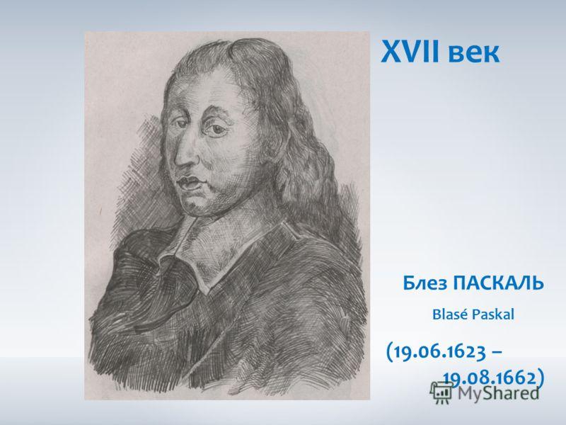 XVII век Блез ПАСКАЛЬ Blasé Paskal (19.06.1623 – 19.08.1662)