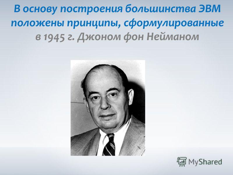 В основу построения большинства ЭВМ положены принципы, сформулированные в 1945 г. Джоном фон Нейманом