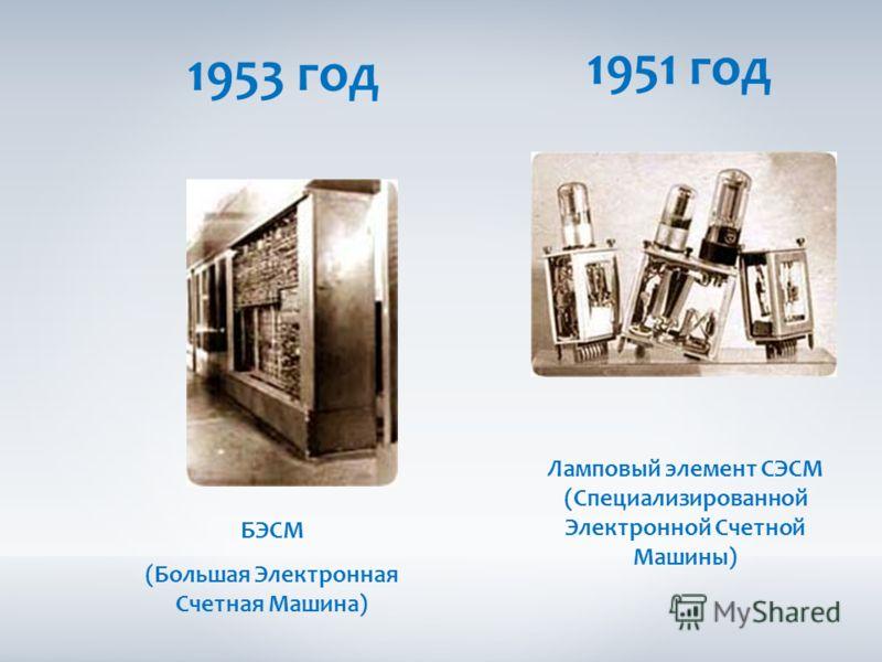 1953 год 1951 год Ламповый элемент СЭСМ (Специализированной Электронной Счетной Машины) БЭСМ (Большая Электронная Счетная Машина)