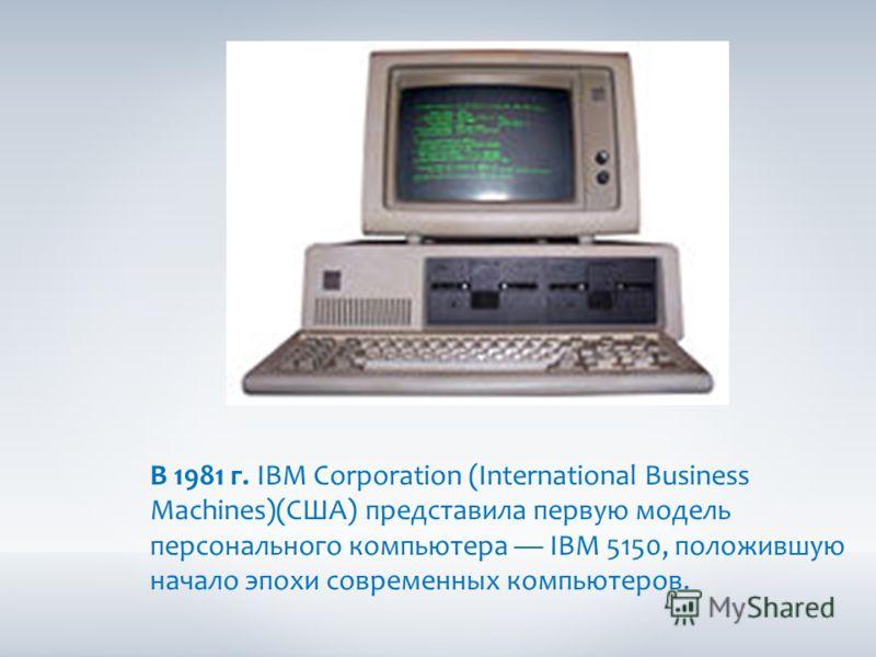 В 1981 г. IBM Corporation (International Business Machines)(США) представила первую модель персонального компьютера IBM 5150, положившую начало эпохи современных компьютеров.