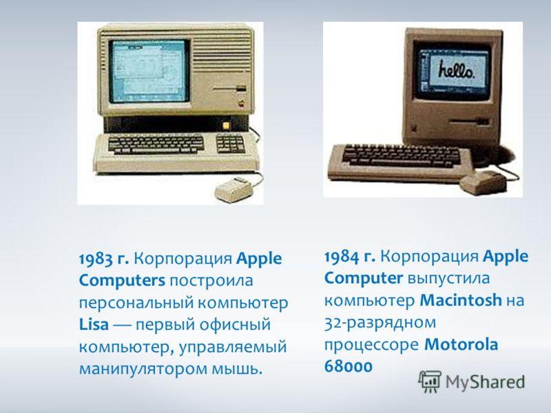 1983 г. Корпорация Apple Computers построила персональный компьютер Lisa первый офисный компьютер, управляемый манипулятором мышь. 1984 г. Корпорация Apple Computer выпустила компьютер Macintosh на 32-разрядном процессоре Motorola 68000