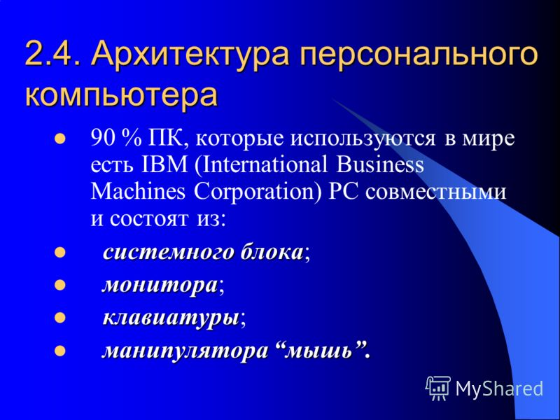 2.4. Архитектура персонального компьютера 90 % ПК, которые используются в мире есть IBM (International Business Machines Corporation) PC совместными и состоят из: системного блока системного блока; монитора монитора; клавиатуры клавиатуры; манипулято