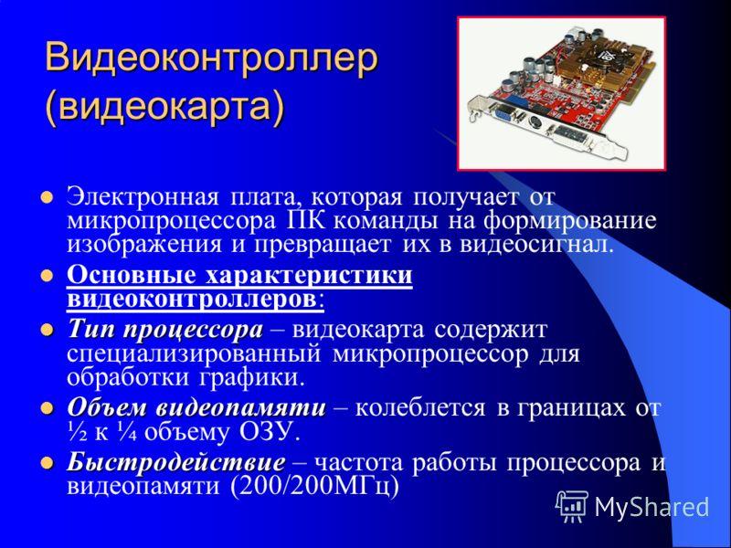 Видеоконтроллер (видеокарта) Электронная плата, которая получает от микропроцессора ПК команды на формирование изображения и превращает их в видеосигнал. Основные характеристики видеоконтроллеров: Тип процессора Тип процессора – видеокарта содержит с