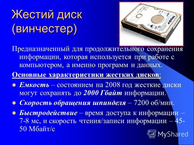 Жестий диск (винчестер) Предназначенный для продолжительного сохранения информации, которая используется при работе с компьютером, а именно программ и данных. Основные характеристики жестких дисков: Емкость – состоянием на 2008 год жесткие диски могу