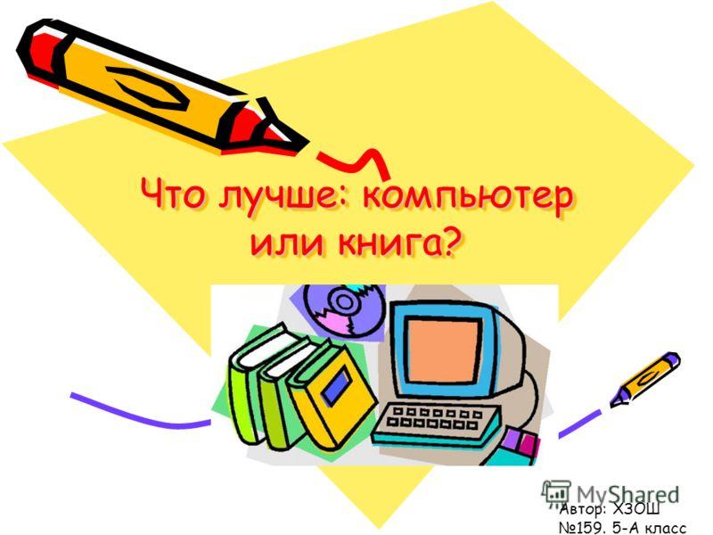 Что лучше: компьютер или книга? Автор: ХЗОШ 159. 5-А класс