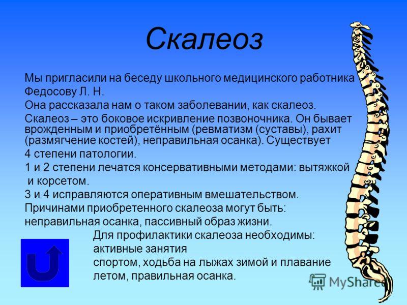 Скалеоз Мы пригласили на беседу школьного медицинского работника Федосову Л. Н. Она рассказала нам о таком заболевании, как скалеоз. Скалеоз – это боковое искривление позвоночника. Он бывает врожденным и приобретённым (ревматизм (суставы), рахит (раз