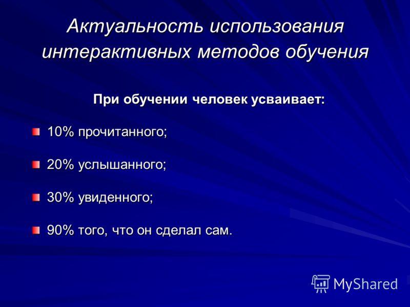 Актуальность использования интерактивных методов обучения При обучении человек усваивает: При обучении человек усваивает: 10% прочитанного; 20% услышанного; 30% увиденного; 90% того, что он сделал сам.