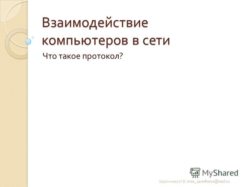 Взаимодействие компьютеров в сети Что такое протокол ? Заречнева И. В. irina_zare4neva@mail.ru