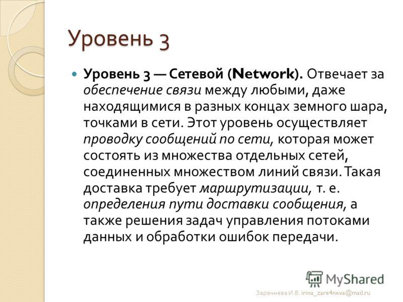 Уровень 3 Уровень 3 Сетевой (Network). Отвечает за обеспечение связи между любыми, даже находящимися в разных концах земного шара, точками в сети. Этот уровень осуществляет проводку сообщений по сети, которая может состоять из множества отдельных сет