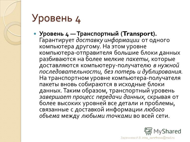 Уровень 4 Уровень 4 Транспортный (Transport). Гарантирует доставку информации от одного компьютера другому. На этом уровне компьютера - отправителя большие блоки данных разбиваются на более мелкие пакеты, которые доставляются компьютеру - получателю