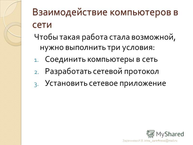 Взаимодействие компьютеров в сети Чтобы такая работа стала возможной, нужно выполнить три условия : 1. Соединить компьютеры в сеть 2. Разработать сетевой протокол 3. Установить сетевое приложение Заречнева И. В. irina_zare4neva@mail.ru