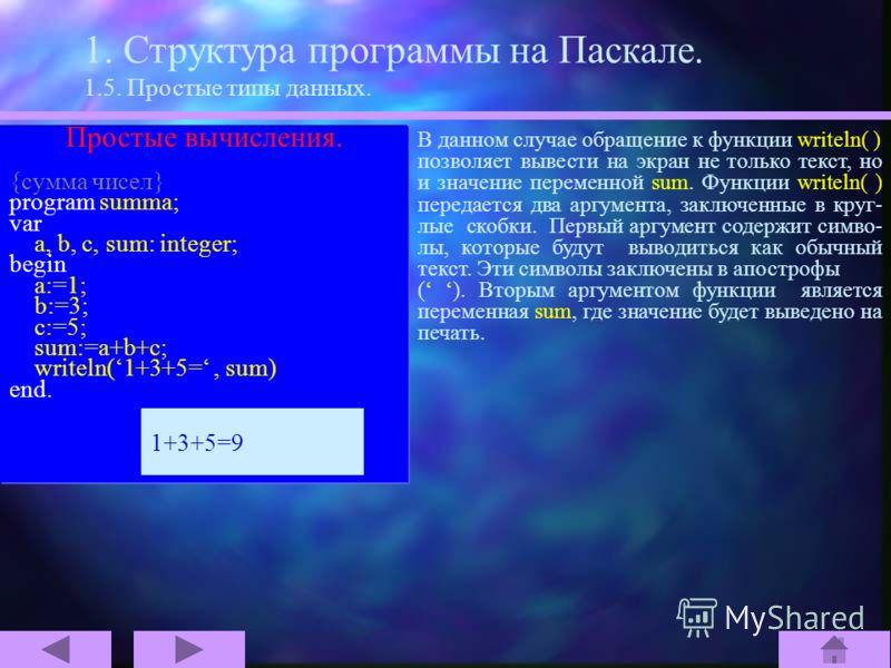 1. Структура программы на Паскале. 1.5. Простые типы данных. Простые вычисления. {сумма чисел} program summa; var a, b, c, sum: integer; begin a:=1; b:=3; c:=5; sum:=a+b+c; writeln(1+3+5=, sum) end. 1+3+5=9 Наша первая программа была довольно прос- т