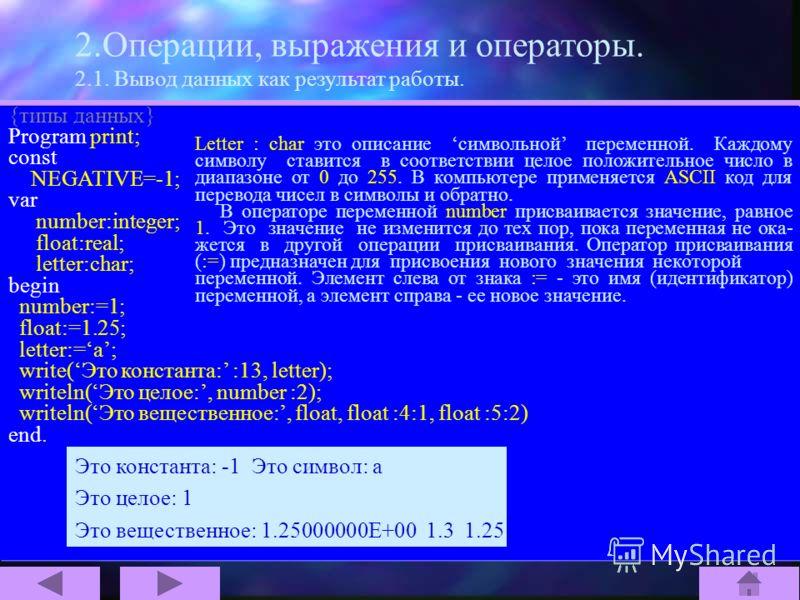 2.Операции, выражения и операторы. 2.1. Вывод данных как результат работы. {типы данных} Program print; const NEGATIVE=-1; var number:integer; float:real; letter:char; begin number:=1; float:=1.25; letter:=a; write(Это константа: :13, letter); writel