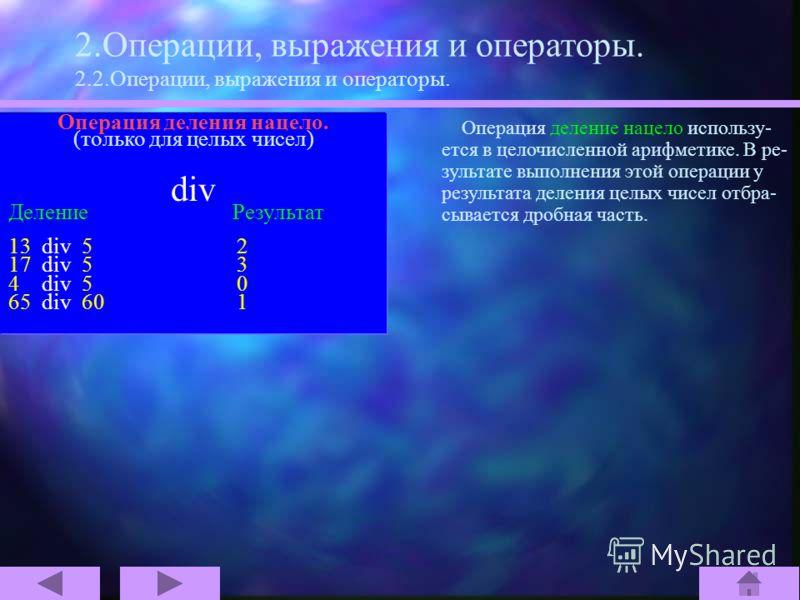 2.Операции, выражения и операторы. 2.2.Операции, выражения и операторы. Операции над целыми и вещественными значениями. + сложение - вычитание * умножение / деление Операции над целыми значениями. div деление нацело mod взятие остатка от целочисленно