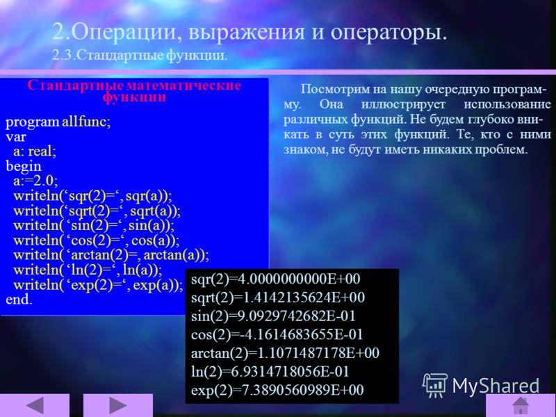 Стандартные математические функции Математическое Объявление в обозначение Паскале x 2 sqr(x) sqrt(x) sin(x) cos(x) arctan(x) log e (x) ln(x) e x exp(x) 2.Операции, выражения и операторы. 2.3.Стандартные функции. Для увеличения вычислительной мощ- но