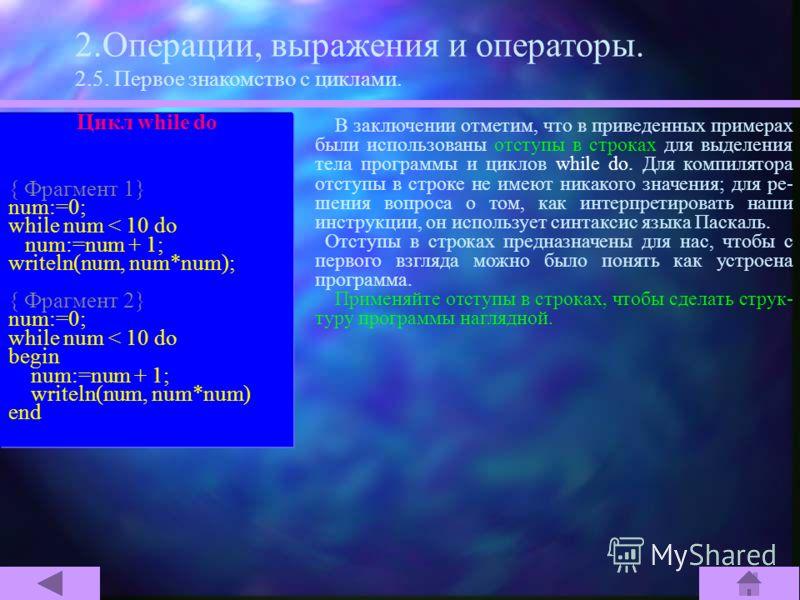 2.Операции, выражения и операторы. 2.5. Первое знакомство с циклами. Цикл while do { Фрагмент 1} num:=0; while num < 10 do num:=num + 1; writeln(num, num*num); { Фрагмент 2} num:=0; while num < 10 do begin num:=num + 1; writeln(num, num*num) end Тело