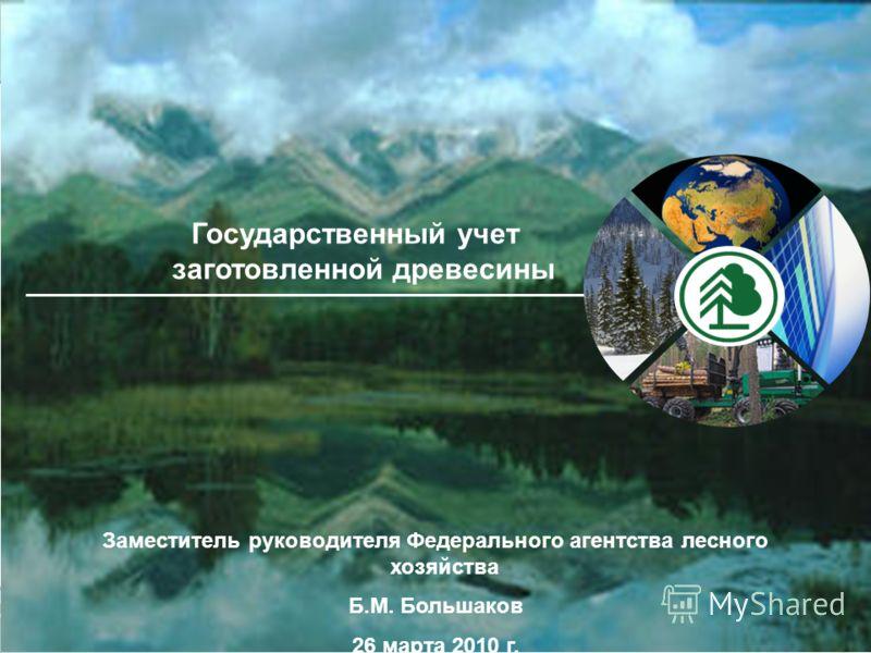 Заместитель руководителя Федерального агентства лесного хозяйства Б.М. Большаков 26 марта 2010 г. Государственный учет заготовленной древесины