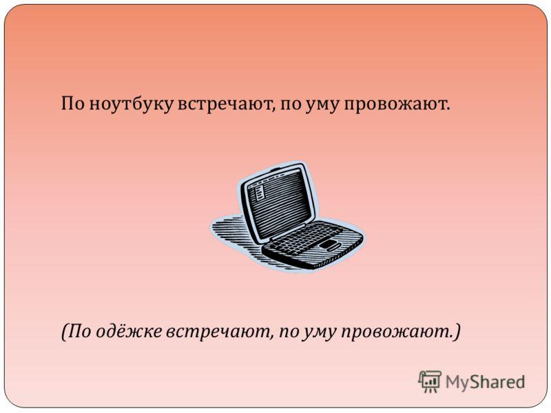 По ноутбуку встречают, по уму провожают. ( По одёжке встречают, по уму провожают.)