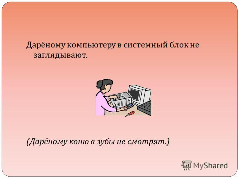 Дарёному компьютеру в системный блок не заглядывают. ( Дарёному коню в зубы не смотрят.)