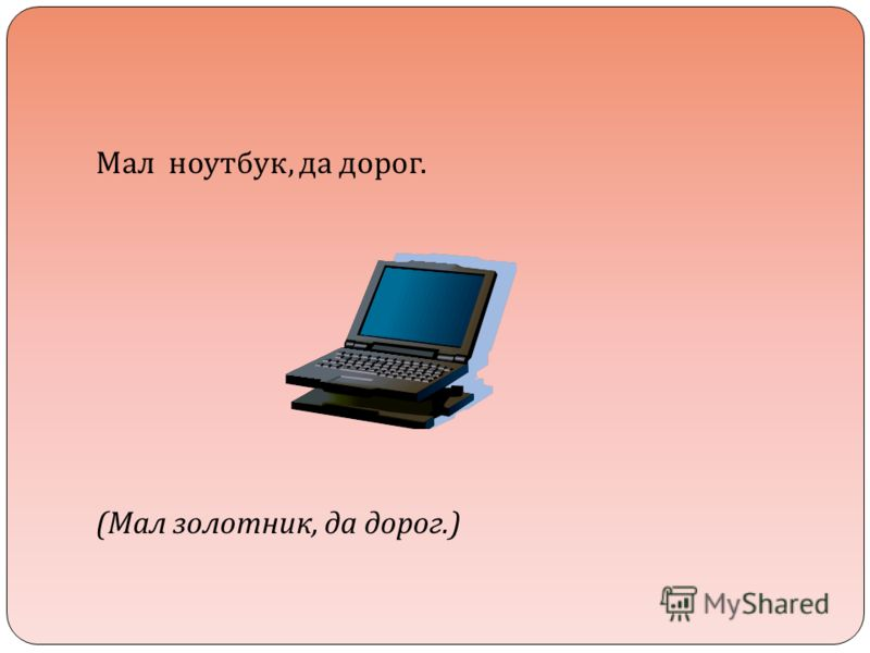 Мал ноутбук, да дорог. ( Мал золотник, да дорог.)