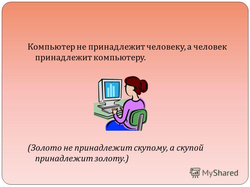 Компьютер не принадлежит человеку, а человек принадлежит компьютеру. ( Золото не принадлежит скупому, а скупой принадлежит золоту.)