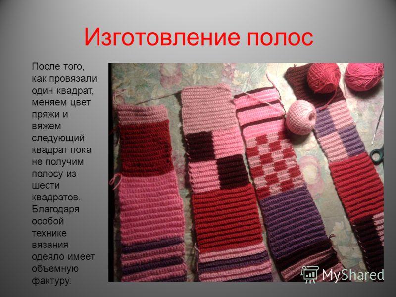 Изготовление полос После того, как провязали один квадрат, меняем цвет пряжи и вяжем следующий квадрат пока не получим полосу из шести квадратов. Благодаря особой технике вязания одеяло имеет объемную фактуру.