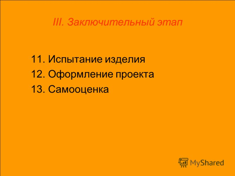 III. Заключительный этап 11. Испытание изделия 12. Оформление проекта 13. Самооценка