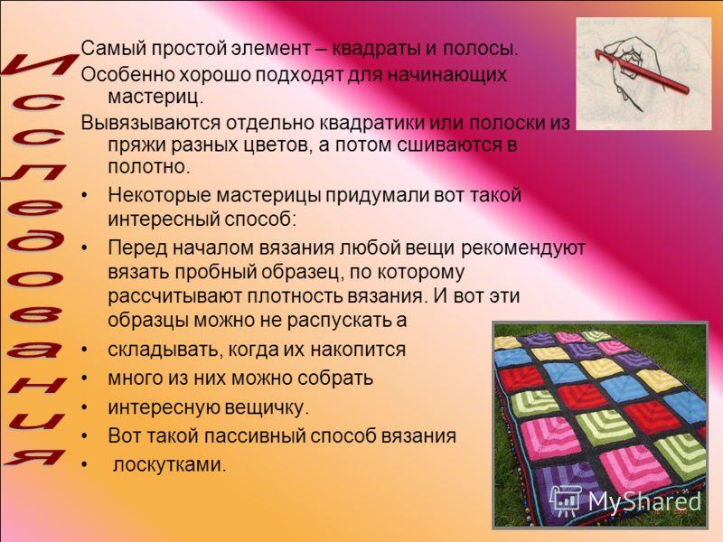 Самый простой элемент – квадраты и полосы. Особенно хорошо подходят для начинающих мастериц. Вывязываются отдельно квадратики или полоски из пряжи разных цветов, а потом сшиваются в полотно. Некоторые мастерицы придумали вот такой интересный способ: